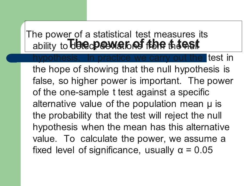 The power of the t test The power of a statistical test measures its ability to detect deviations from the null hypothesis. In practice we carry out t