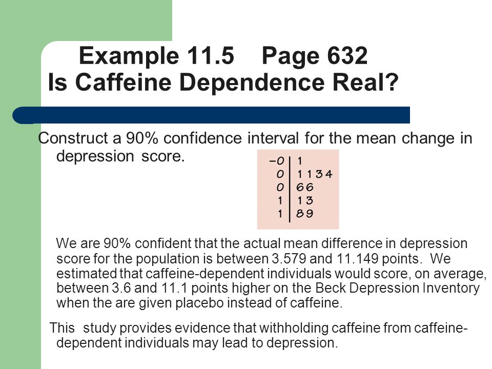 Example 11.5 Page 632 Is Caffeine Dependence Real? Construct a 90% confidence interval for the mean change in depression score. We are 90% confident t