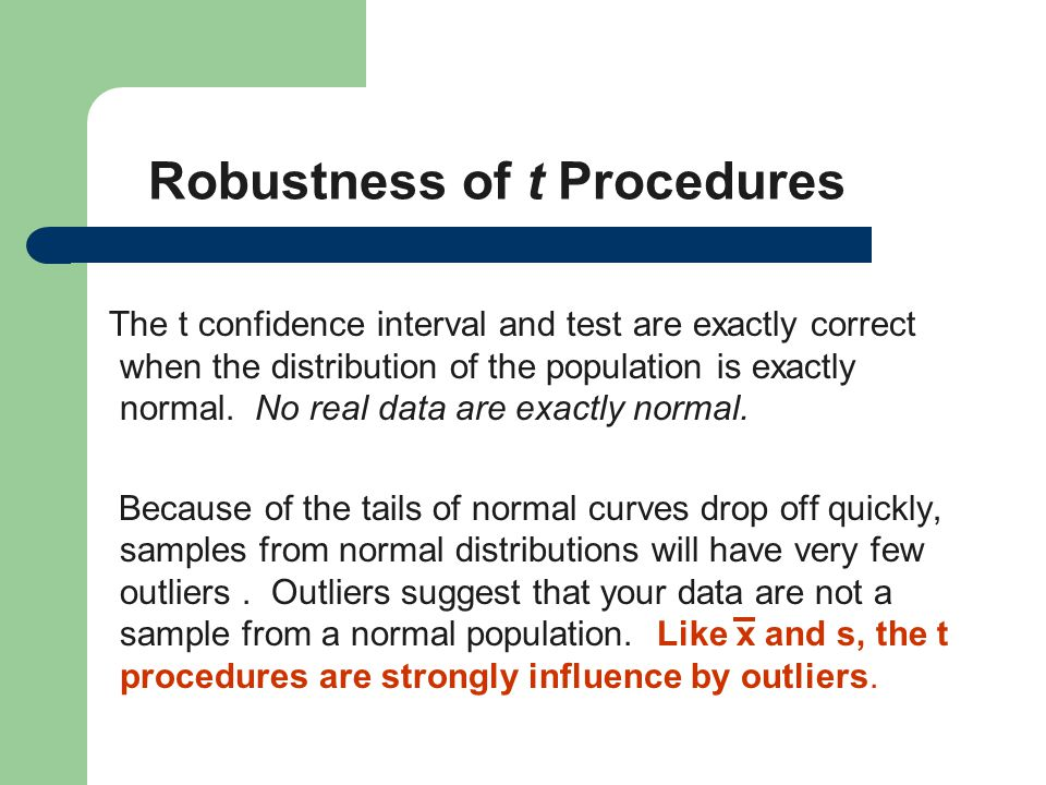 Robustness of t Procedures The t confidence interval and test are exactly correct when the distribution of the population is exactly normal. No real d