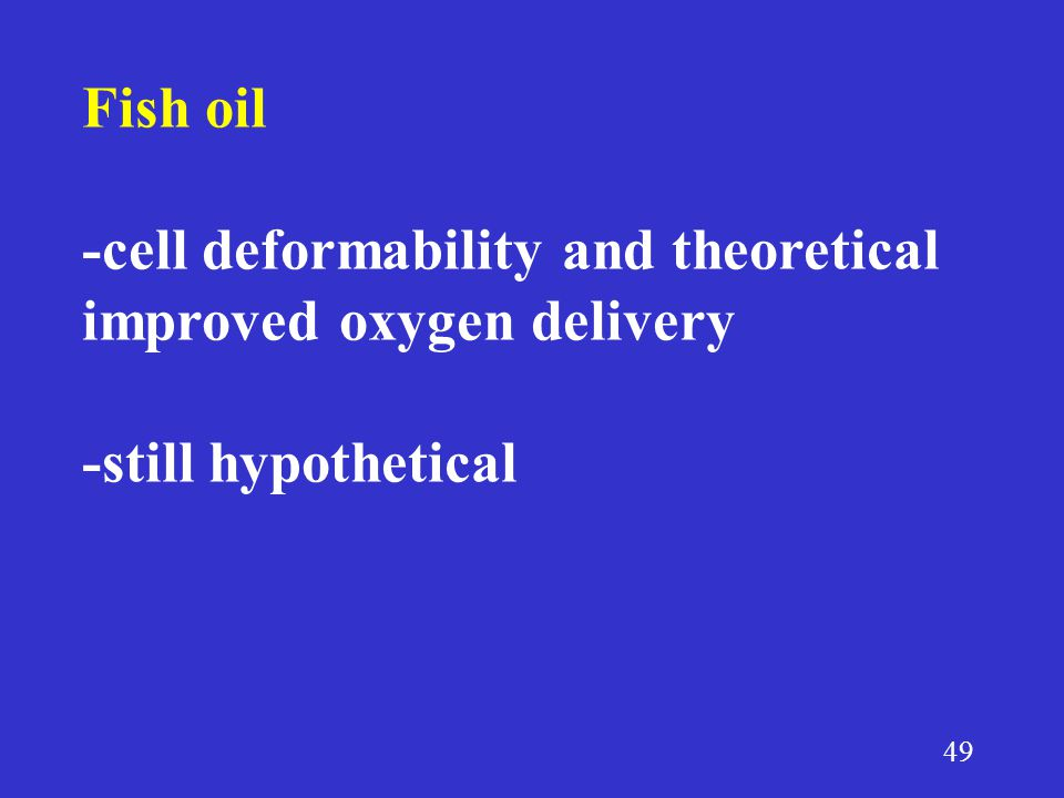 49 Fish oil -cell deformability and theoretical improved oxygen delivery -still hypothetical