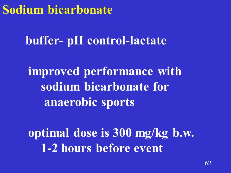 62 Sodium bicarbonate buffer- pH control-lactate improved performance with sodium bicarbonate for anaerobic sports optimal dose is 300 mg/kg b.w.