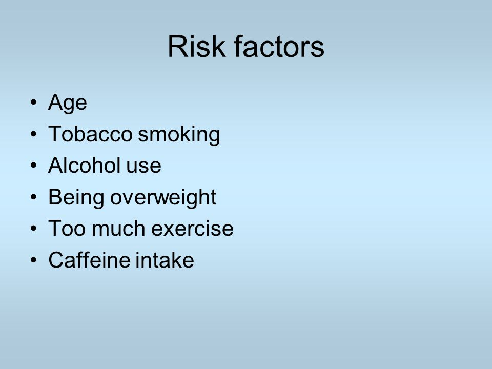 Risk factors Age Tobacco smoking Alcohol use Being overweight Too much exercise Caffeine intake
