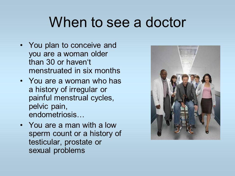 When to see a doctor You plan to conceive and you are a woman older than 30 or haven't menstruated in six months You are a woman who has a history of