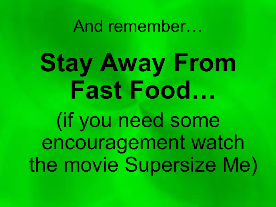 And remember… Stay Away From Fast Food… (if you need some encouragement watch the movie Supersize Me)