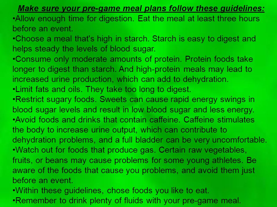 Make sure your pre-game meal plans follow these guidelines: Allow enough time for digestion.
