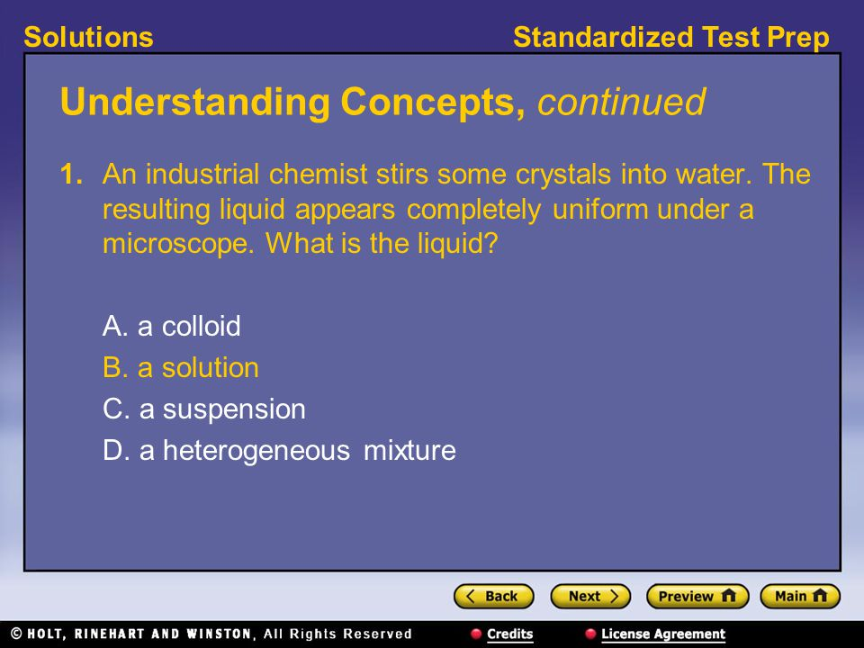 Standardized Test PrepSolutions Understanding Concepts, continued 1. An industrial chemist stirs some crystals into water. The resulting liquid appear