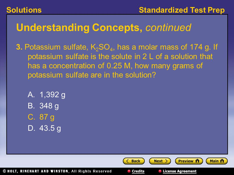 Standardized Test PrepSolutions Understanding Concepts, continued 3. Potassium sulfate, K 2 SO 4, has a molar mass of 174 g. If potassium sulfate is t