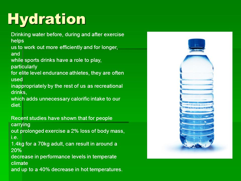 Hydration Drinking water before, during and after exercise helps us to work out more efficiently and for longer, and while sports drinks have a role to play, particularly for elite level endurance athletes, they are often used inappropriately by the rest of us as recreational drinks, which adds unnecessary calorific intake to our diet.