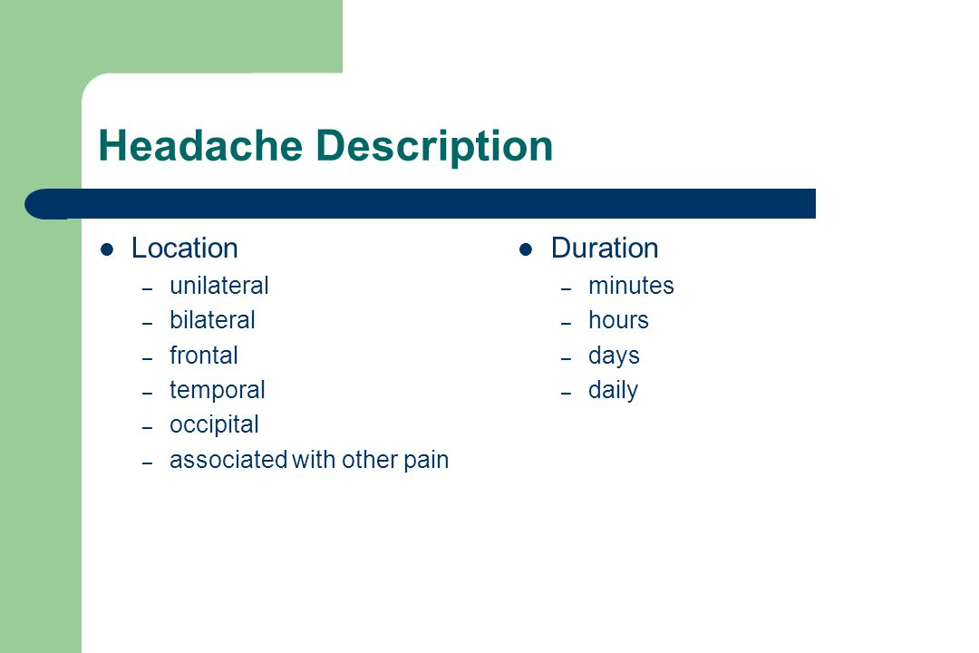 Headache Description Location – unilateral – bilateral – frontal – temporal – occipital – associated with other pain Duration – minutes – hours – days – daily