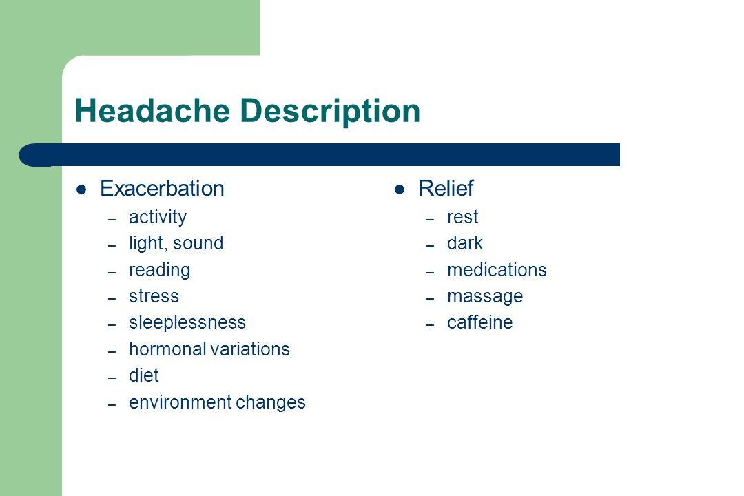 Headache Description Exacerbation – activity – light, sound – reading – stress – sleeplessness – hormonal variations – diet – environment changes Relief – rest – dark – medications – massage – caffeine