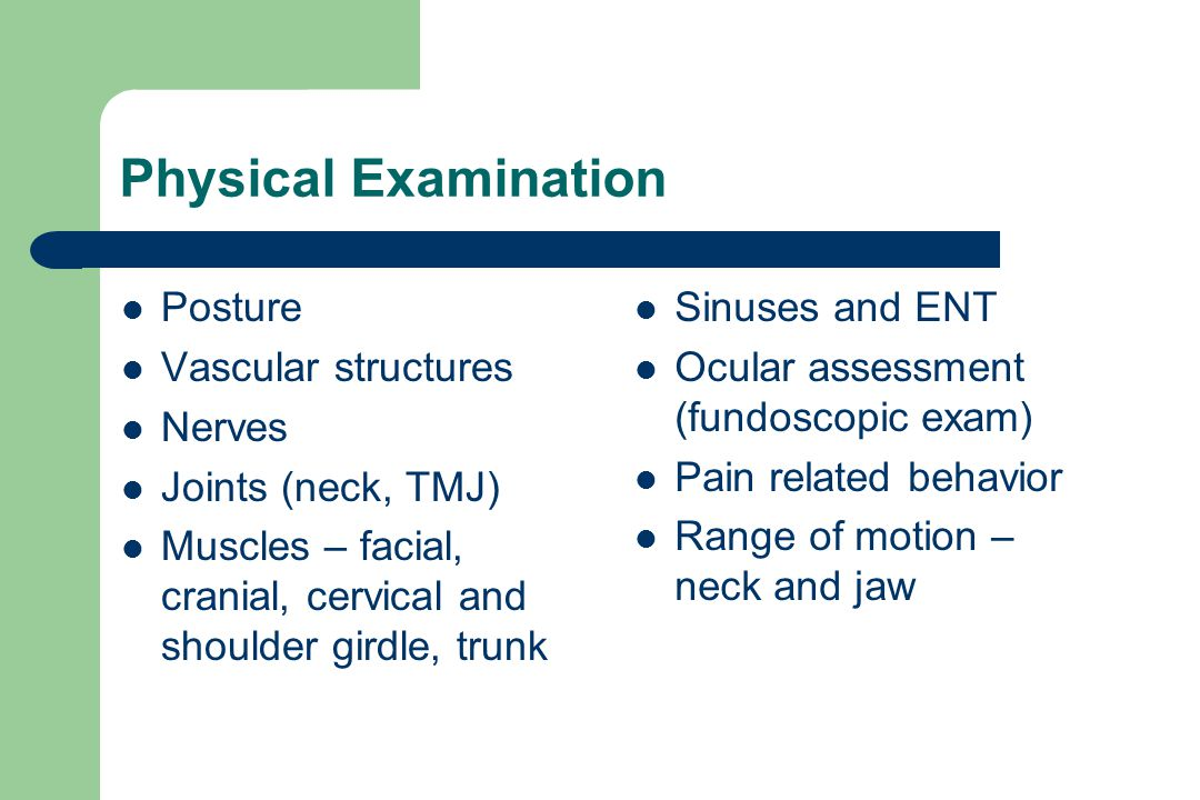 Physical Examination Posture Vascular structures Nerves Joints (neck, TMJ) Muscles – facial, cranial, cervical and shoulder girdle, trunk Sinuses and ENT Ocular assessment (fundoscopic exam) Pain related behavior Range of motion – neck and jaw