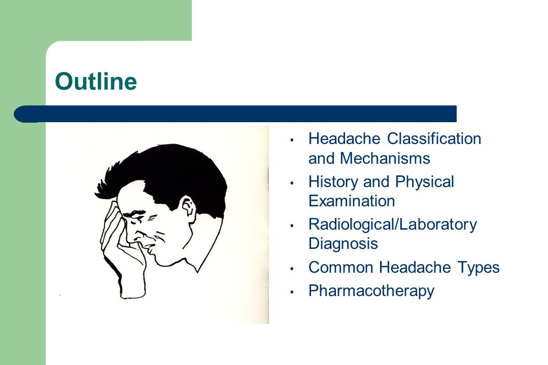 Outline Headache Classification and Mechanisms History and Physical Examination Radiological/Laboratory Diagnosis Common Headache Types Pharmacotherapy