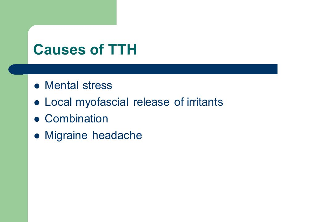Causes of TTH Mental stress Local myofascial release of irritants Combination Migraine headache