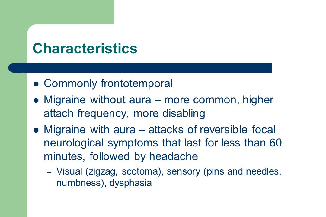 Characteristics Commonly frontotemporal Migraine without aura – more common, higher attach frequency, more disabling Migraine with aura – attacks of reversible focal neurological symptoms that last for less than 60 minutes, followed by headache – Visual (zigzag, scotoma), sensory (pins and needles, numbness), dysphasia
