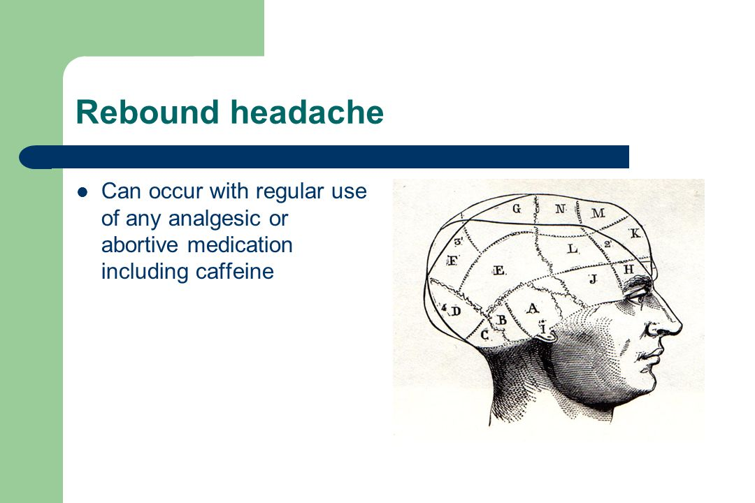 Rebound headache Can occur with regular use of any analgesic or abortive medication including caffeine