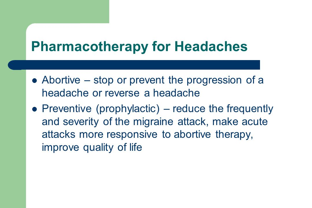 Pharmacotherapy for Headaches Abortive – stop or prevent the progression of a headache or reverse a headache Preventive (prophylactic) – reduce the frequently and severity of the migraine attack, make acute attacks more responsive to abortive therapy, improve quality of life