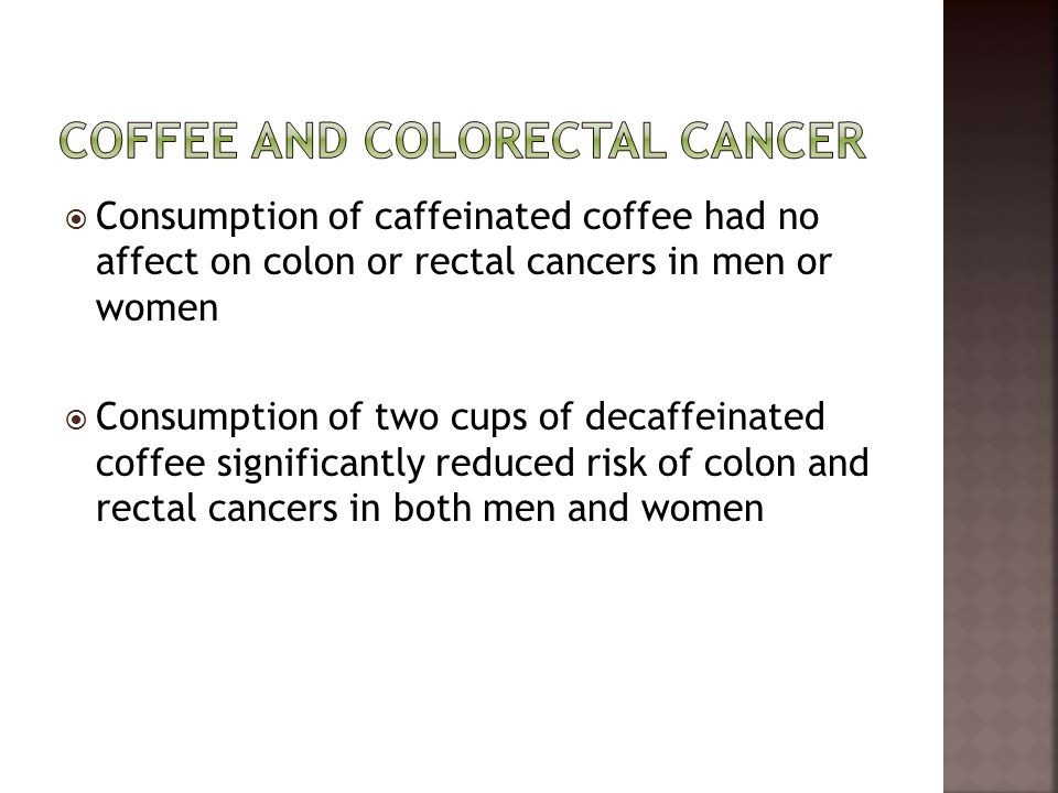  Consumption of caffeinated coffee had no affect on colon or rectal cancers in men or women  Consumption of two cups of decaffeinated coffee signifi