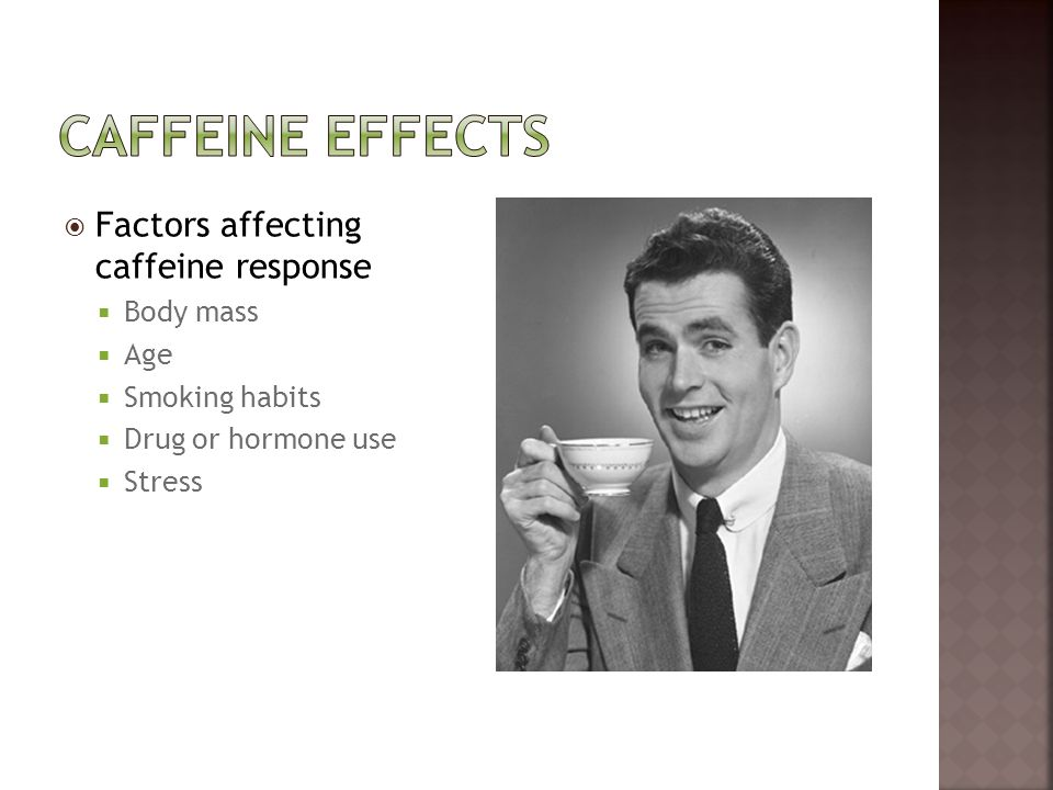  Factors affecting caffeine response  Body mass  Age  Smoking habits  Drug or hormone use  Stress