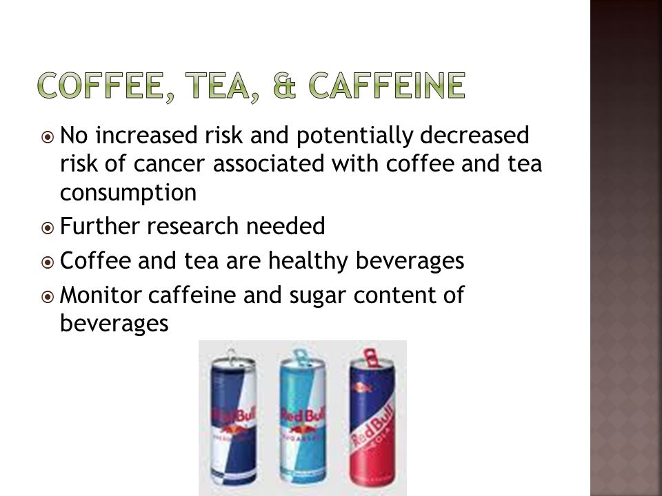  No increased risk and potentially decreased risk of cancer associated with coffee and tea consumption  Further research needed  Coffee and tea are
