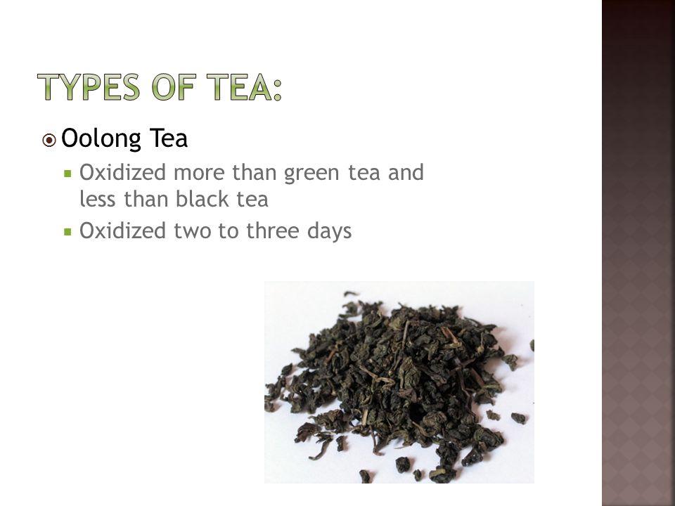  Oolong Tea  Oxidized more than green tea and less than black tea  Oxidized two to three days