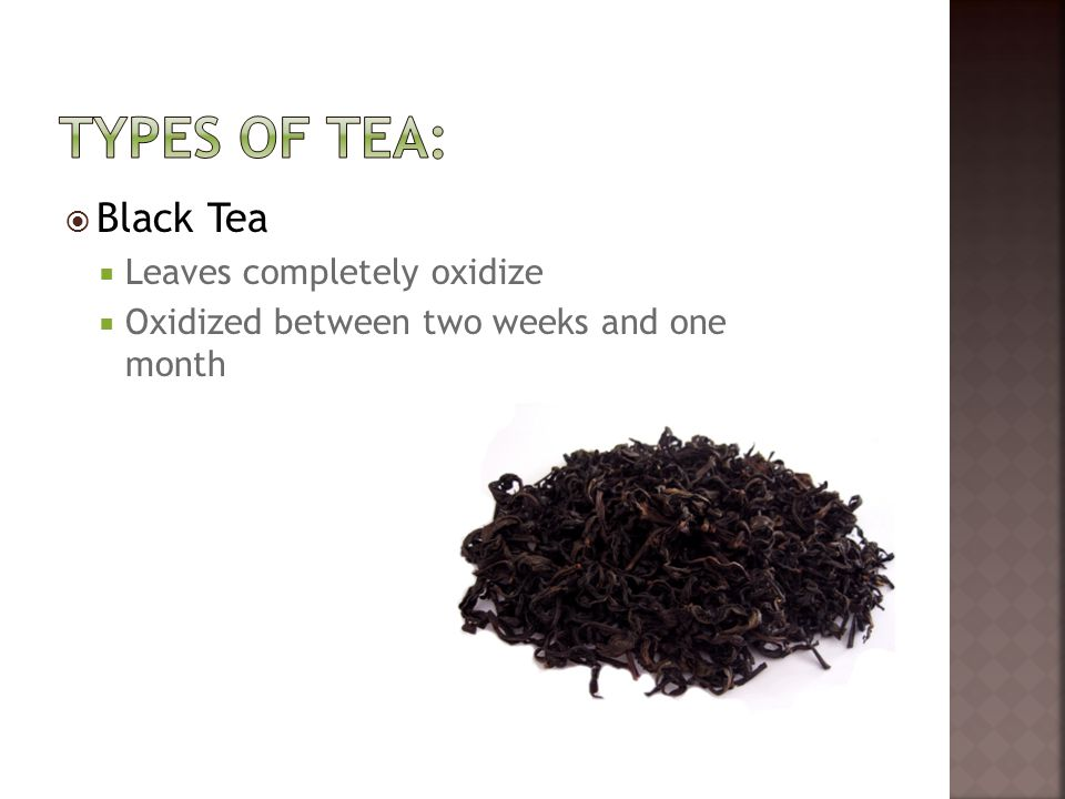  Black Tea  Leaves completely oxidize  Oxidized between two weeks and one month