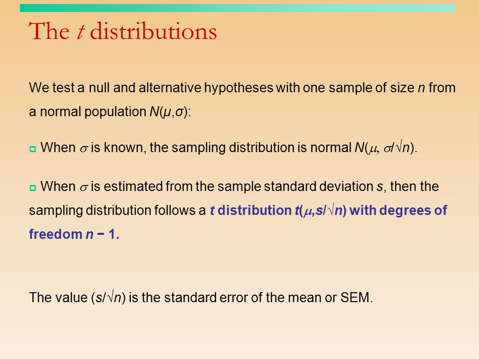 The t distributions We test a null and alternative hypotheses with one sample of size n from a normal population N(µ,σ):  When  is known, the sampli