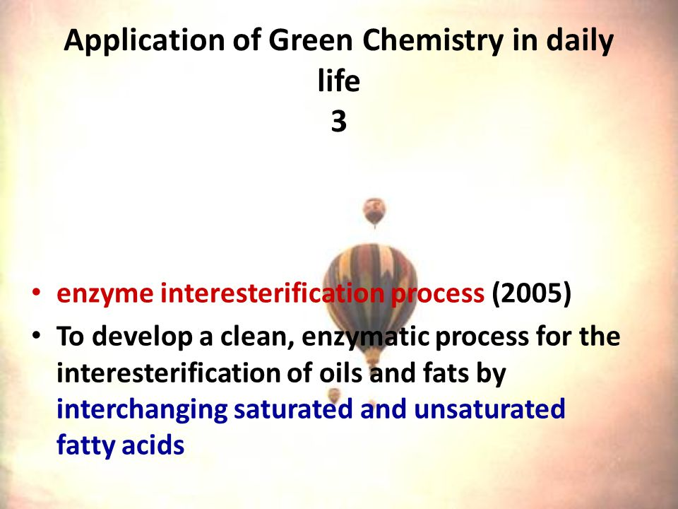Application of Green Chemistry in daily life 3 enzyme interesterification process (2005) To develop a clean, enzymatic process for the interesterification of oils and fats by interchanging saturated and unsaturated fatty acids