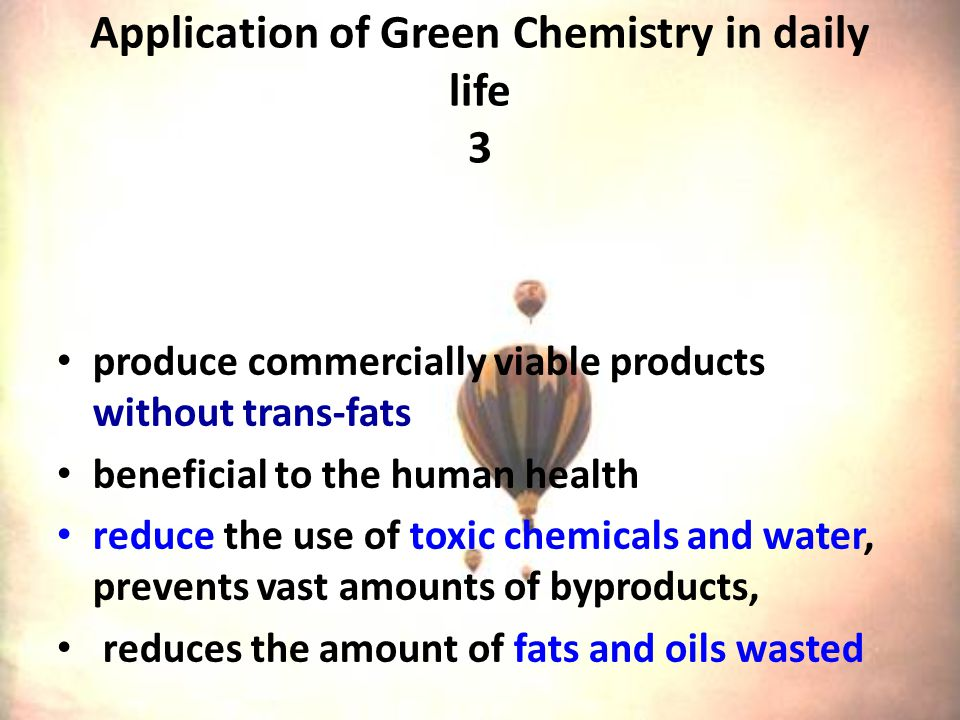 Application of Green Chemistry in daily life 3 produce commercially viable products without trans-fats beneficial to the human health reduce the use of toxic chemicals and water, prevents vast amounts of byproducts, reduces the amount of fats and oils wasted