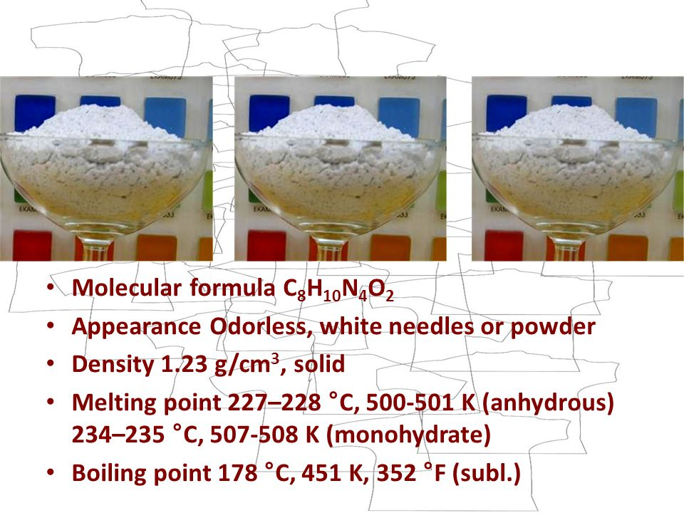 Molecular formula C 8 H 10 N 4 O 2 Appearance Odorless, white needles or powder Density 1.23 g/cm 3, solid Melting point 227–228 °C, 500-501 K (anhydrous) 234–235 °C, 507-508 K (monohydrate) Boiling point 178 °C, 451 K, 352 °F (subl.)