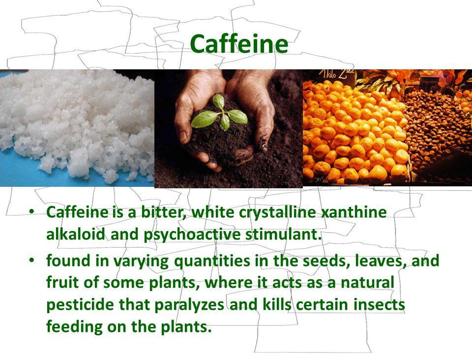 Caffeine Caffeine is a bitter, white crystalline xanthine alkaloid and psychoactive stimulant.