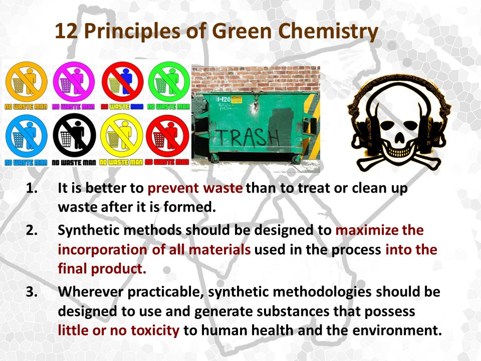 12 Principles of Green Chemistry 1.It is better to prevent waste than to treat or clean up waste after it is formed.
