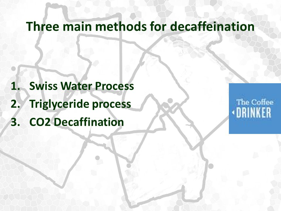 Three main methods for decaffeination 1.Swiss Water Process 2.Triglyceride process 3.CO2 Decaffination
