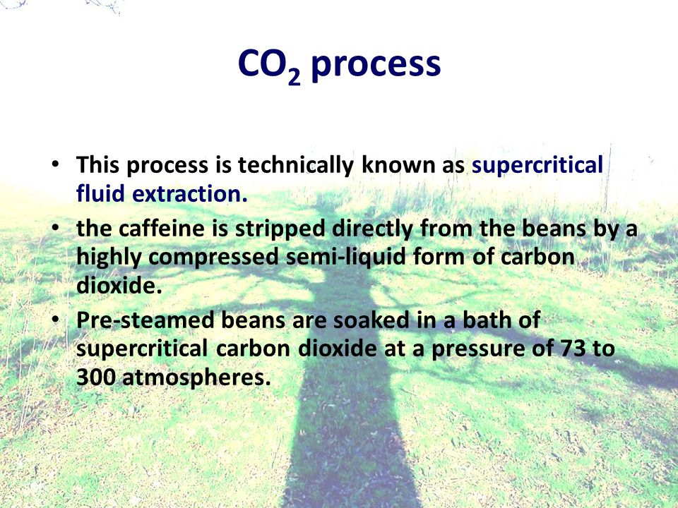 CO 2 process This process is technically known as supercritical fluid extraction.
