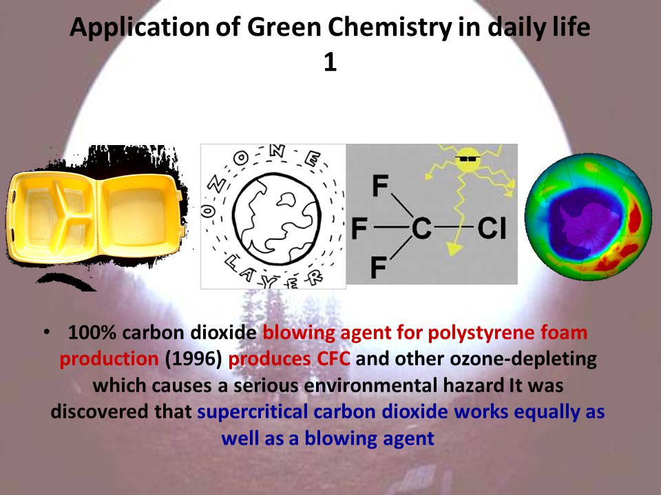 Application of Green Chemistry in daily life 1 100% carbon dioxide blowing agent for polystyrene foam production (1996) produces CFC and other ozone-depleting which causes a serious environmental hazard It was discovered that supercritical carbon dioxide works equally as well as a blowing agent