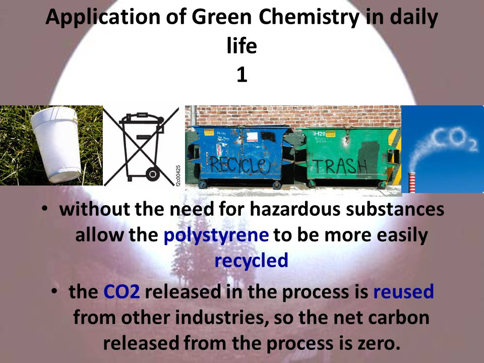 Application of Green Chemistry in daily life 1 without the need for hazardous substances allow the polystyrene to be more easily recycled the CO2 released in the process is reused from other industries, so the net carbon released from the process is zero.