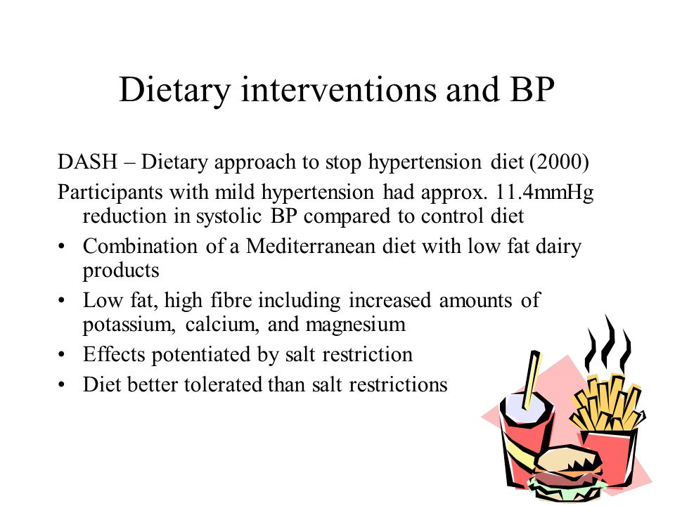 Dietary interventions and BP DASH – Dietary approach to stop hypertension diet (2000) Participants with mild hypertension had approx. 11.4mmHg reduct