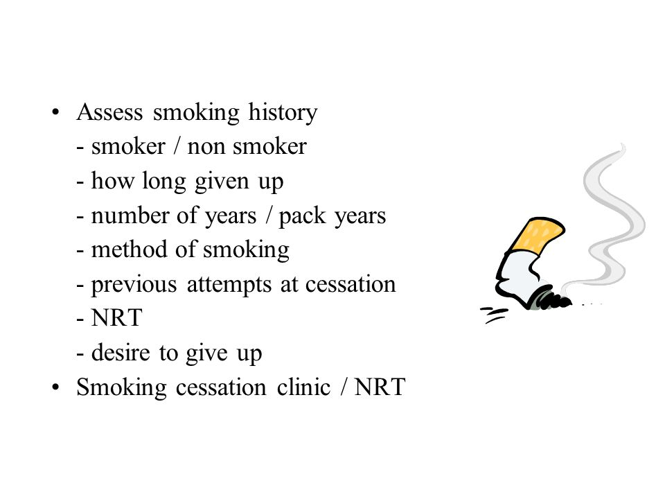 Assess smoking history - smoker / non smoker - how long given up - number of years / pack years - method of smoking - previous attempts at cessation -