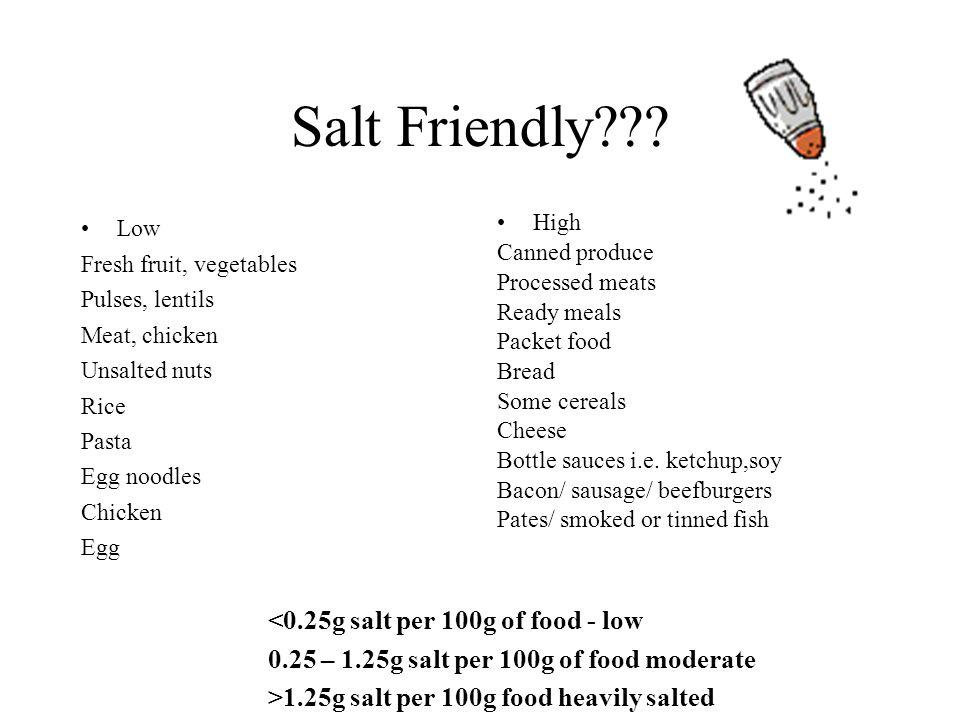 Salt Friendly??? Low Fresh fruit, vegetables Pulses, lentils Meat, chicken Unsalted nuts Rice Pasta Egg noodles Chicken Egg <0.25g salt per 100g of fo
