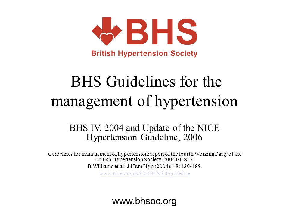 BHS Guidelines for the management of hypertension BHS IV, 2004 and Update of the NICE Hypertension Guideline, 2006 Guidelines for management of hypert