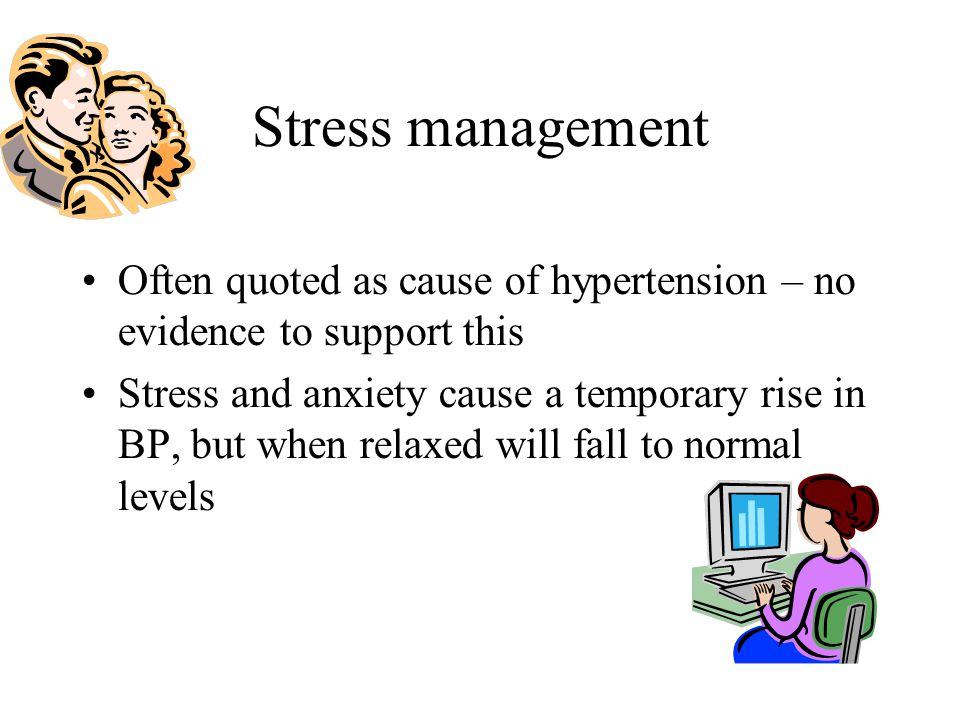 Stress management Often quoted as cause of hypertension – no evidence to support this Stress and anxiety cause a temporary rise in BP, but when relaxe
