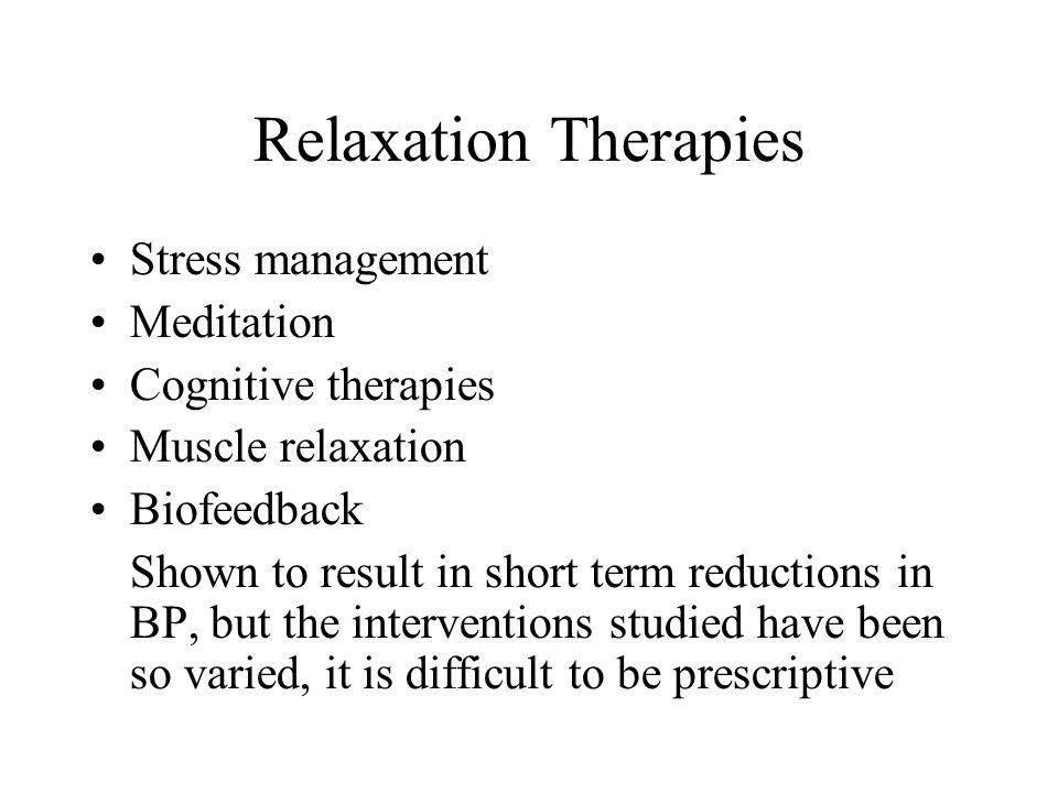 Relaxation Therapies Stress management Meditation Cognitive therapies Muscle relaxation Biofeedback Shown to result in short term reductions in BP, bu