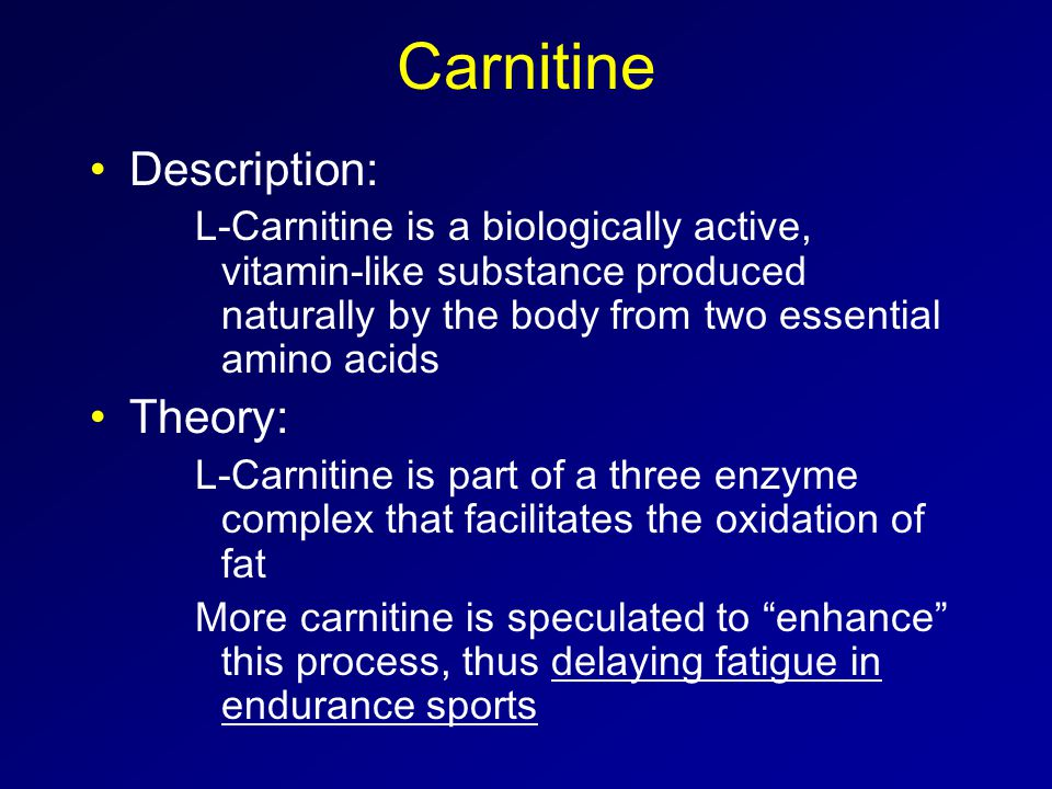 Carnitine Description: L-Carnitine is a biologically active, vitamin-like substance produced naturally by the body from two essential amino acids Theory: L-Carnitine is part of a three enzyme complex that facilitates the oxidation of fat More carnitine is speculated to enhance this process, thus delaying fatigue in endurance sports