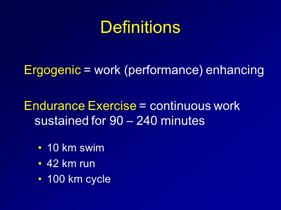 Definitions Ergogenic = work (performance) enhancing Endurance Exercise = continuous work sustained for 90 – 240 minutes 10 km swim 42 km run 100 km cycle