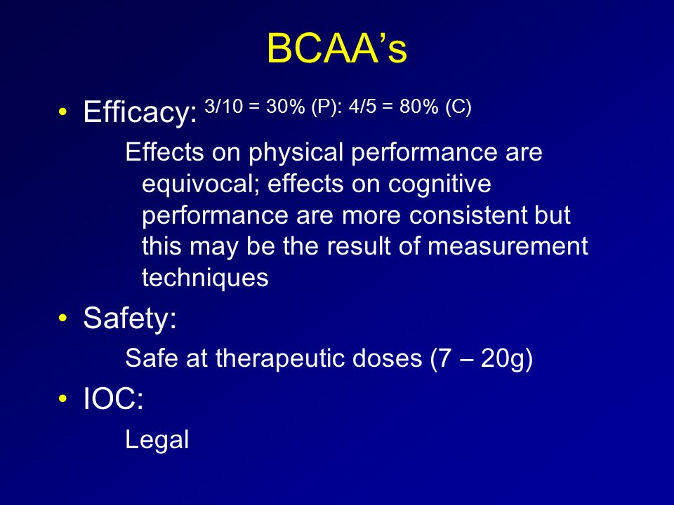BCAA's Efficacy: 3/10 = 30% (P): 4/5 = 80% (C) Effects on physical performance are equivocal; effects on cognitive performance are more consistent but this may be the result of measurement techniques Safety: Safe at therapeutic doses (7 – 20g) IOC: Legal