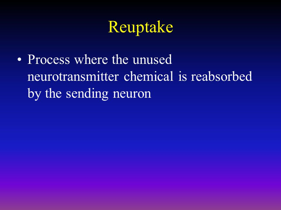 Reuptake Process where the unused neurotransmitter chemical is reabsorbed by the sending neuron