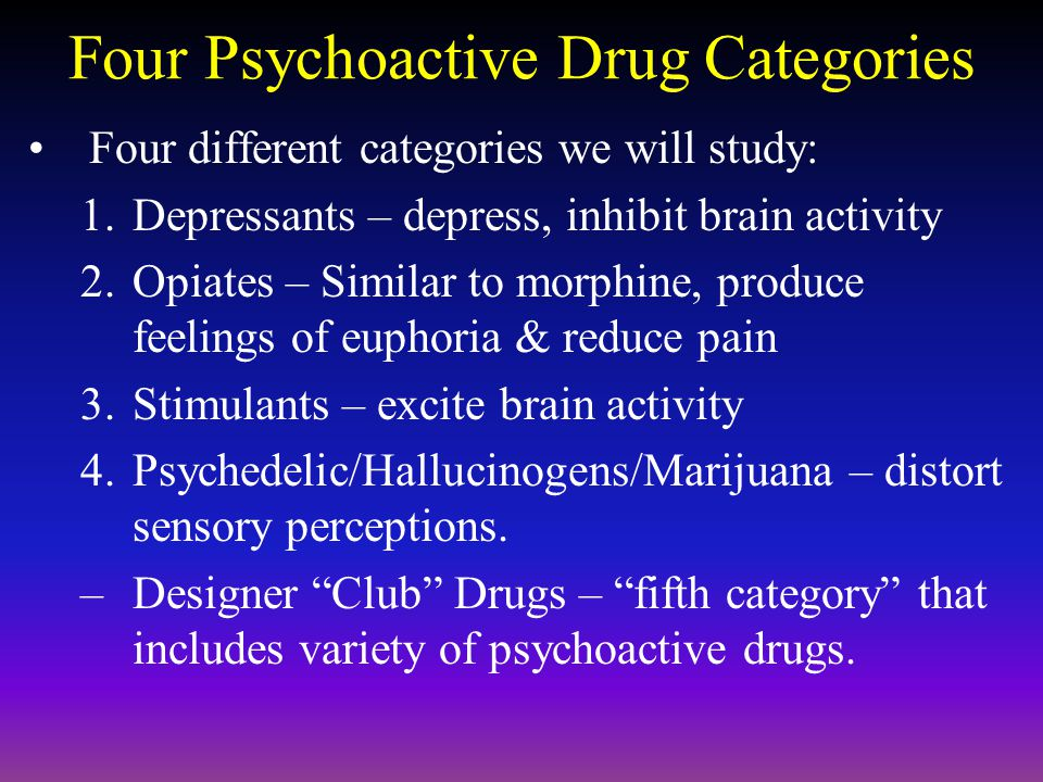 Four Psychoactive Drug Categories Four different categories we will study: 1.Depressants – depress, inhibit brain activity 2.Opiates – Similar to morphine, produce feelings of euphoria & reduce pain 3.Stimulants – excite brain activity 4.Psychedelic/Hallucinogens/Marijuana – distort sensory perceptions.