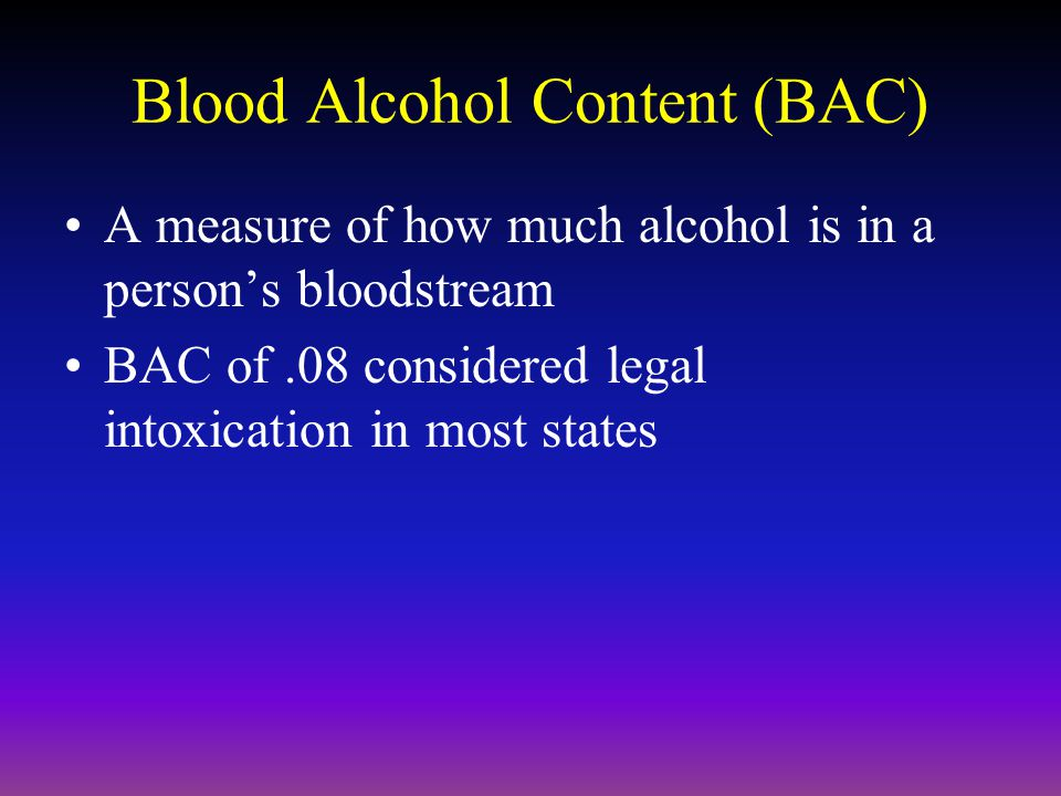 Blood Alcohol Content (BAC) A measure of how much alcohol is in a person's bloodstream BAC of.08 considered legal intoxication in most states
