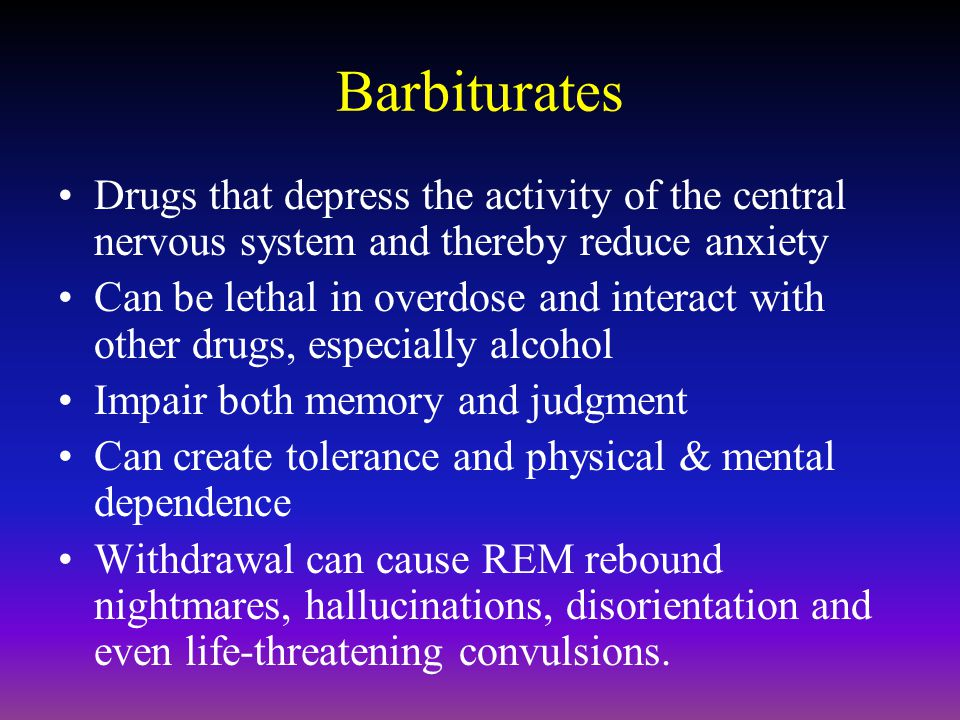 Barbiturates Drugs that depress the activity of the central nervous system and thereby reduce anxiety Can be lethal in overdose and interact with other drugs, especially alcohol Impair both memory and judgment Can create tolerance and physical & mental dependence Withdrawal can cause REM rebound nightmares, hallucinations, disorientation and even life-threatening convulsions.