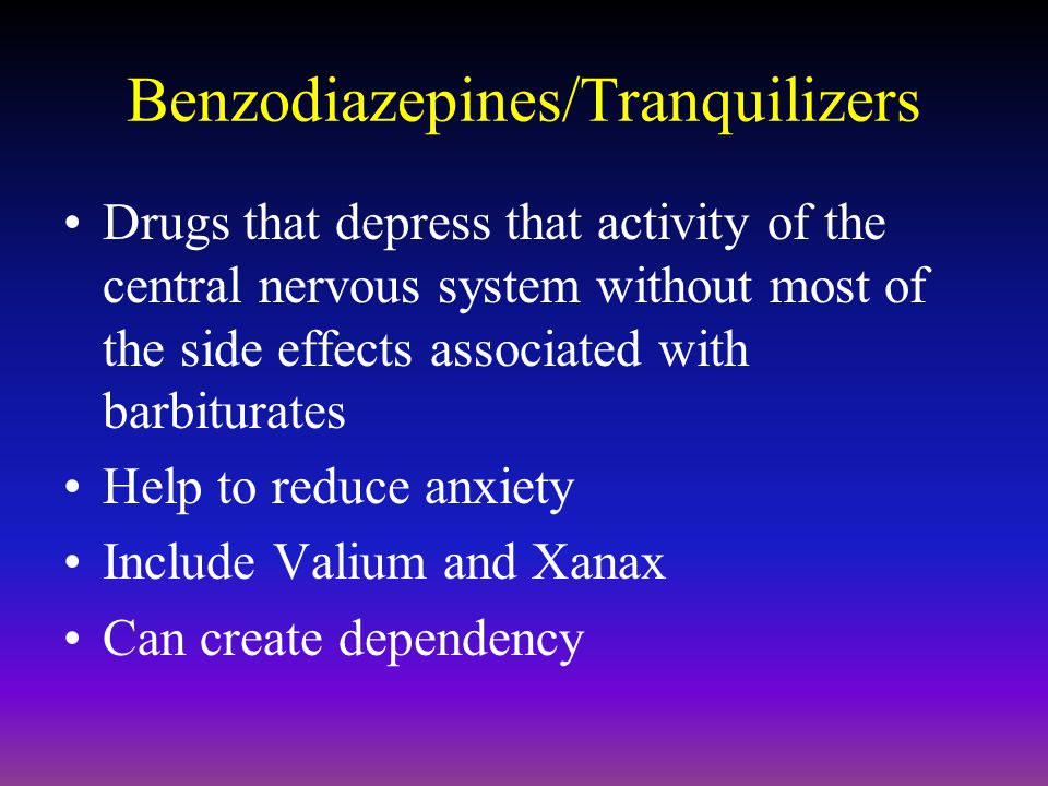 Benzodiazepines/Tranquilizers Drugs that depress that activity of the central nervous system without most of the side effects associated with barbiturates Help to reduce anxiety Include Valium and Xanax Can create dependency
