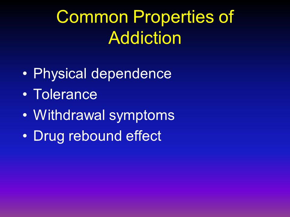 Common Properties of Addiction Physical dependence Tolerance Withdrawal symptoms Drug rebound effect